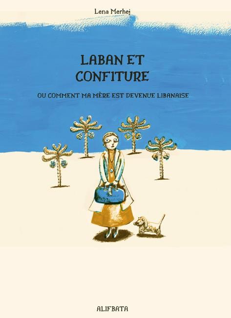 Parution en novembre 2015 de LABAN ET CONFITURE, OU COMMENT MA MÈRE EST DEVENUE LIBANAISE
